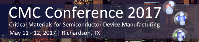 CMC Conference 2017 Critical Materials for Semiconductor Device Manufacturing May 11-12 Richardson, Texas